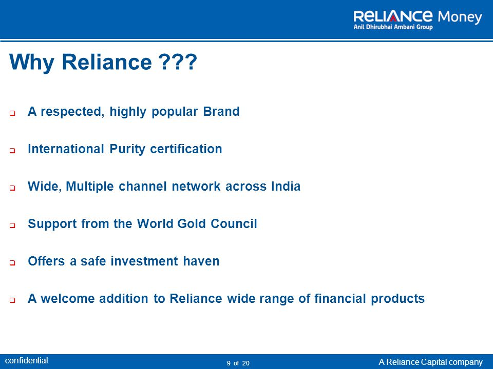 confidential A Reliance Capital company 10 of 20 Product Description Weight (gm): 0.5, 1, 5, 8 Purity :24 ct, 99.99% pure Logo:Reliance Apex Brand:Reliance Pure Gold Packaging :Attractive & tamper proof Certification:Suppliers Assay Certification