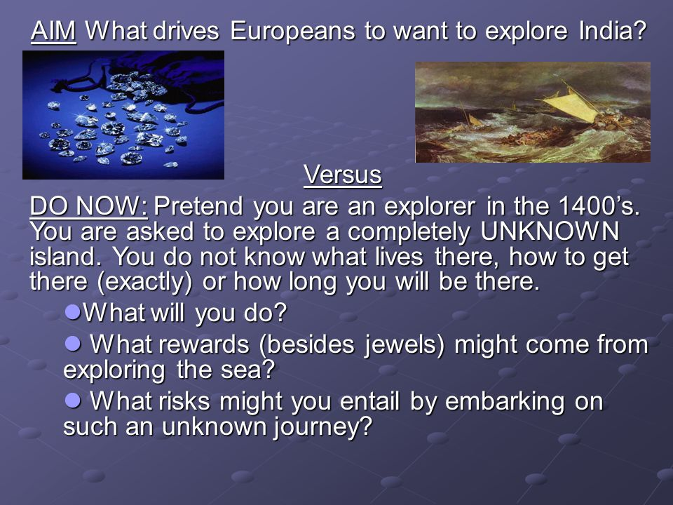 AIM What drives Europeans to want to explore India? Versus Versus DO NOW: Pretend you are an explorer in the 1400s. You are asked to explore a complet