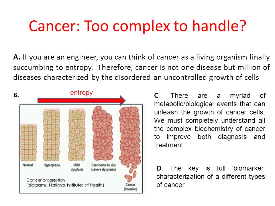 Cancer: Too complex to handle? A. If you are an engineer, you can think of cancer as a living organism finally succumbing to entropy. Therefore, cance