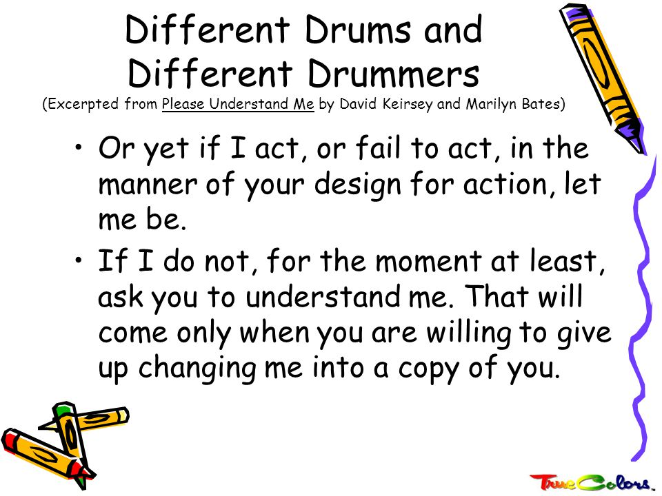 Different Drums and Different Drummers (Excerpted from Please Understand Me by David Keirsey and Marilyn Bates) I may be your spouse, your parent, your offspring, your friend, or your colleague.