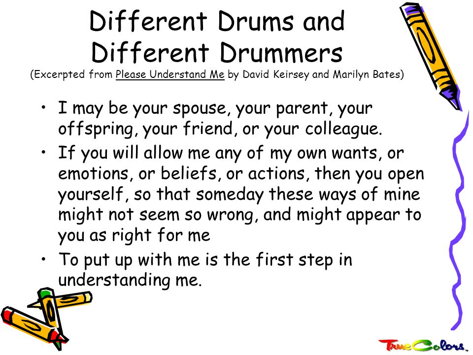 Different Drums and Different Drummers (Excerpted from Please Understand Me by David Keirsey and Marilyn Bates) Not that you embrace my ways as right for you, but that you are no longer irritated or disappointed with me for my seeming waywardness.