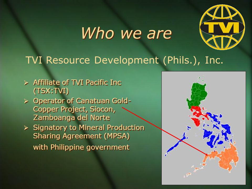 Who we are Affiliate of TVI Pacific Inc (TSX:TVI) Operator of Canatuan Gold- Copper Project, Siocon, Zamboanga del Norte Signatory to Mineral Production Sharing Agreement (MPSA) with Philippine government Affiliate of TVI Pacific Inc (TSX:TVI) Operator of Canatuan Gold- Copper Project, Siocon, Zamboanga del Norte Signatory to Mineral Production Sharing Agreement (MPSA) with Philippine government TVI Resource Development (Phils.), Inc.