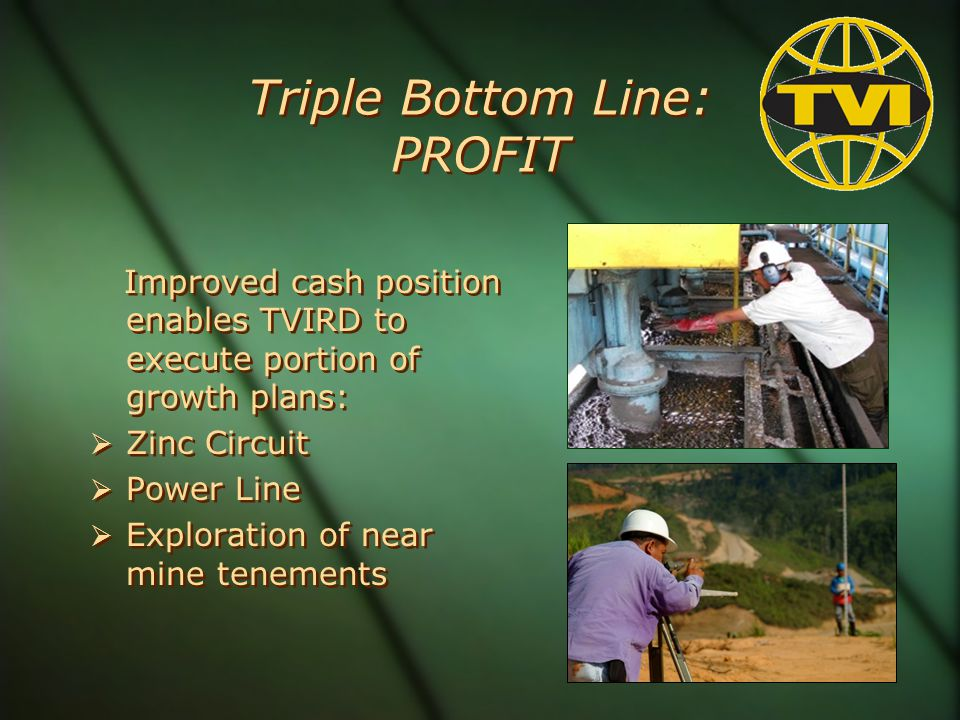 Triple Bottom Line: PROFIT Improved cash position enables TVIRD to execute portion of growth plans: Zinc Circuit Power Line Exploration of near mine tenements Improved cash position enables TVIRD to execute portion of growth plans: Zinc Circuit Power Line Exploration of near mine tenements