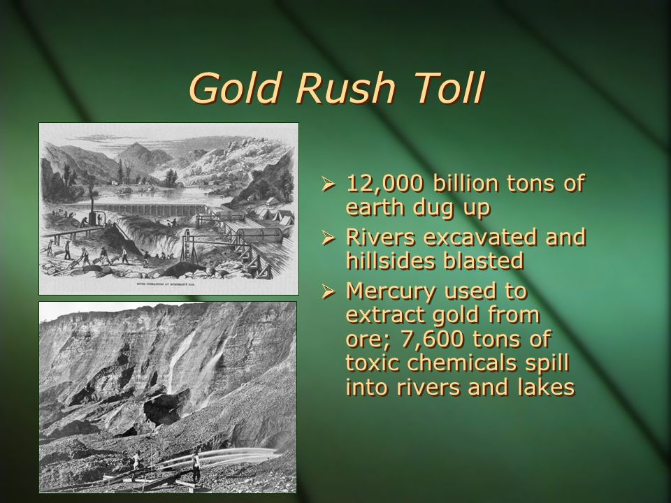 Gold Rush Toll 12,000 billion tons of earth dug up Rivers excavated and hillsides blasted Mercury used to extract gold from ore; 7,600 tons of toxic chemicals spill into rivers and lakes 12,000 billion tons of earth dug up Rivers excavated and hillsides blasted Mercury used to extract gold from ore; 7,600 tons of toxic chemicals spill into rivers and lakes
