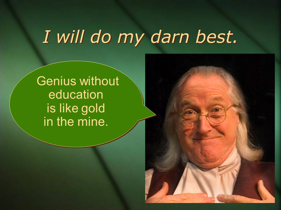 I will do my darn best. Genius without education is like gold in the mine.