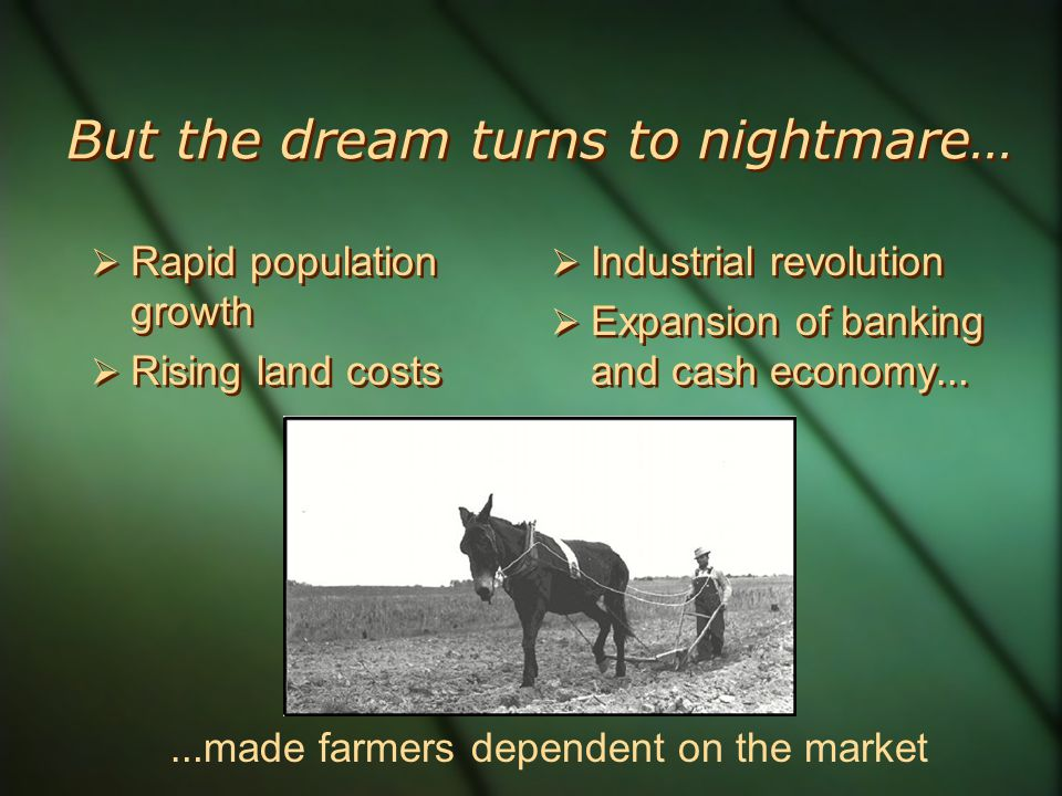 But the dream turns to nightmare… Rapid population growth Rising land costs Rapid population growth Rising land costs Industrial revolution Expansion of banking and cash economy … Industrial revolution Expansion of banking and cash economy … … made farmers dependent on the market