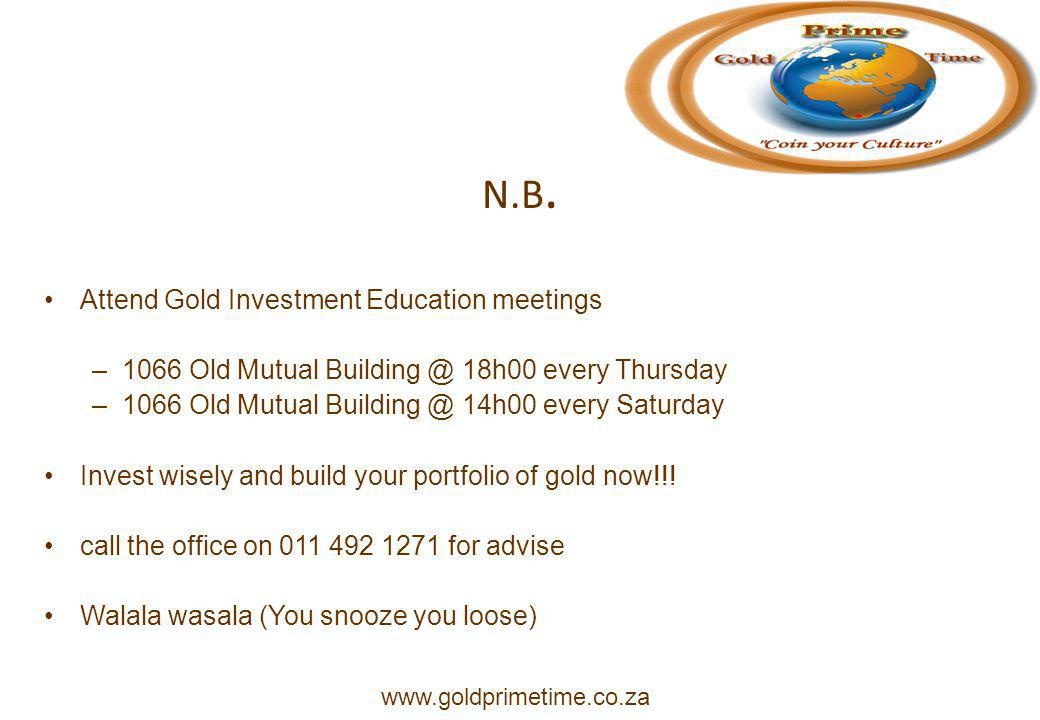 N.B. Attend Gold Investment Education meetings –1066 Old Mutual Building @ 18h00 every Thursday –1066 Old Mutual Building @ 14h00 every Saturday Inves