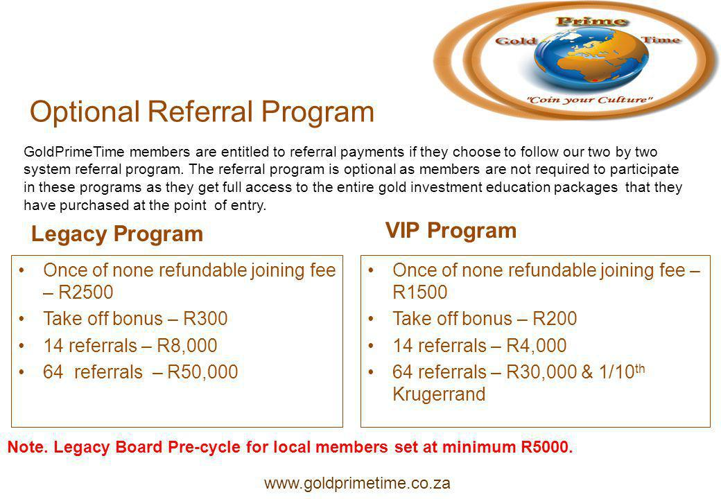 Optional Referral Program Legacy Program Once of none refundable joining fee – R2500 Take off bonus – R300 14 referrals – R8,000 64 referrals – R50,000 VIP Program Once of none refundable joining fee – R1500 Take off bonus – R200 14 referrals – R4,000 64 referrals – R30,000 & 1/10 th Krugerrand GoldPrimeTime members are entitled to referral payments if they choose to follow our two by two system referral program.