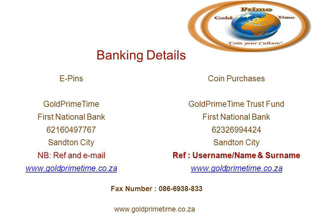 Banking Details E-Pins GoldPrimeTime First National Bank 62160497767 Sandton City NB: Ref and e-mail www.goldprimetime.co.za Coin Purchases GoldPrimeTime Trust Fund First National Bank 62326994424 Sandton City Ref : Username/Name & Surname www.goldprimetime.co.za Fax Number : 086-6938-833