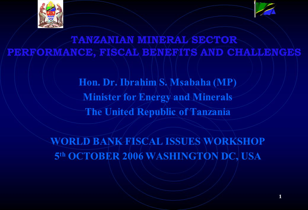 1 TANZANIAN MINERAL SECTOR PERFORMANCE, FISCAL BENEFITS AND CHALLENGES Hon.