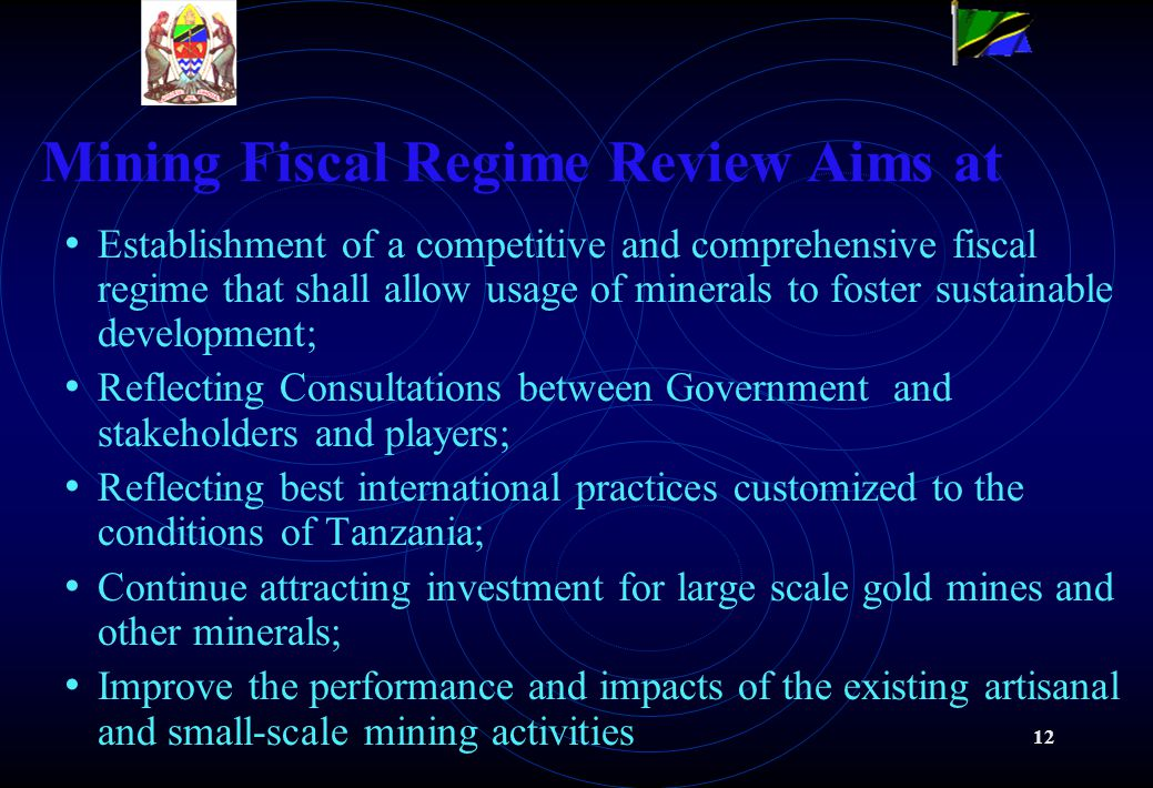 12 Mining Fiscal Regime Review Aims at Establishment of a competitive and comprehensive fiscal regime that shall allow usage of minerals to foster sustainable development; Reflecting Consultations between Government and stakeholders and players; Reflecting best international practices customized to the conditions of Tanzania; Continue attracting investment for large scale gold mines and other minerals; Improve the performance and impacts of the existing artisanal and small-scale mining activities