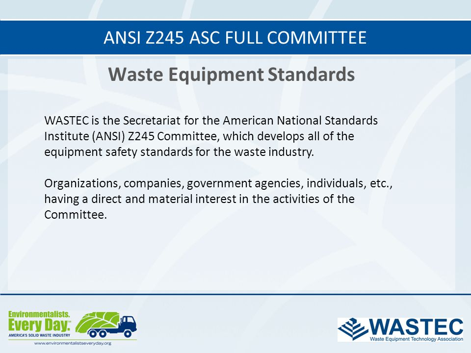 Waste Equipment Standards ANSI Z245 ASC FULL COMMITTEE WASTEC is the Secretariat for the American National Standards Institute (ANSI) Z245 Committee,