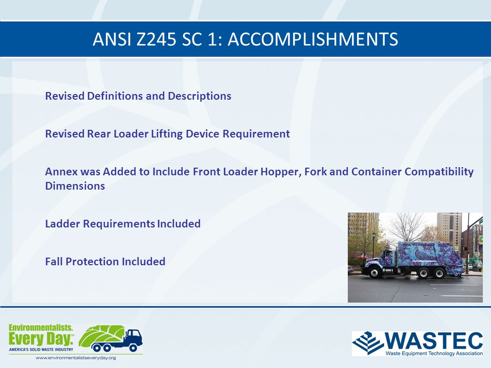 ANSI Z245 SC 1: ACCOMPLISHMENTS Revised Definitions and Descriptions Revised Rear Loader Lifting Device Requirement Annex was Added to Include Front L