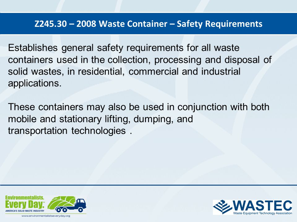 Z245.30 – 2008 Waste Container – Safety Requirements Establishes general safety requirements for all waste containers used in the collection, processi