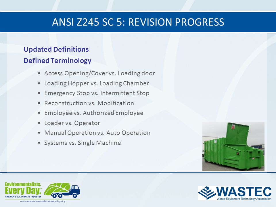ANSI Z245 SC 5: REVISION PROGRESS Updated Definitions Defined Terminology Access Opening/Cover vs. Loading door Loading Hopper vs. Loading Chamber Eme