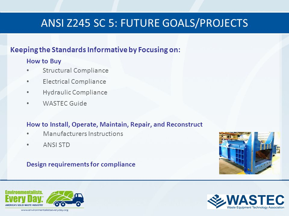 ANSI Z245 SC 5: FUTURE GOALS/PROJECTS Keeping the Standards Informative by Focusing on: How to Buy Structural Compliance Electrical Compliance Hydraul