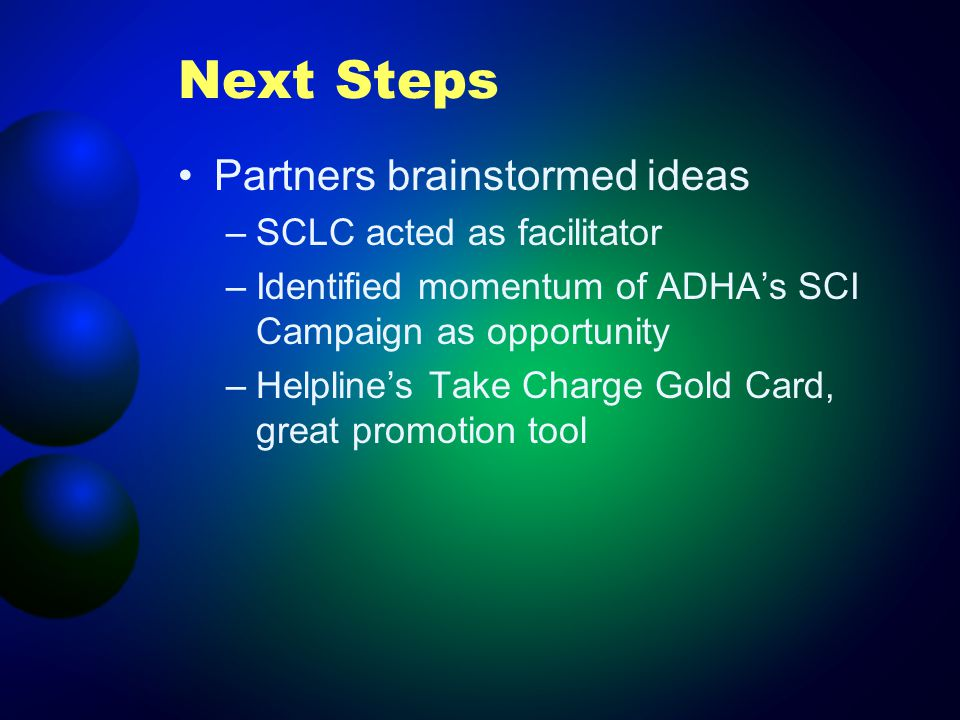 Next Steps Partners brainstormed ideas –SCLC acted as facilitator –Identified momentum of ADHAs SCI Campaign as opportunity –Helplines Take Charge Gold Card, great promotion tool