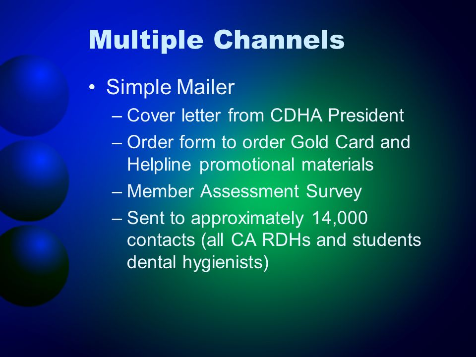 Multiple Channels Simple Mailer –Cover letter from CDHA President –Order form to order Gold Card and Helpline promotional materials –Member Assessment Survey –Sent to approximately 14,000 contacts (all CA RDHs and students dental hygienists)