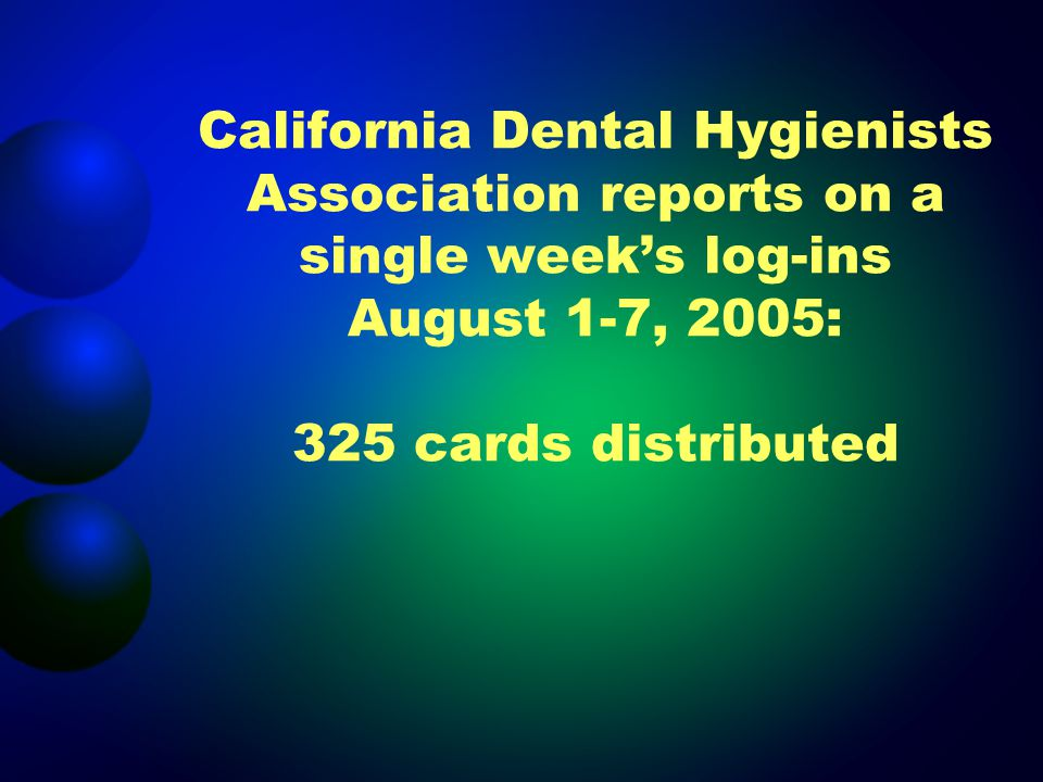 California Dental Hygienists Association reports on a single weeks log-ins August 1-7, 2005: 325 cards distributed