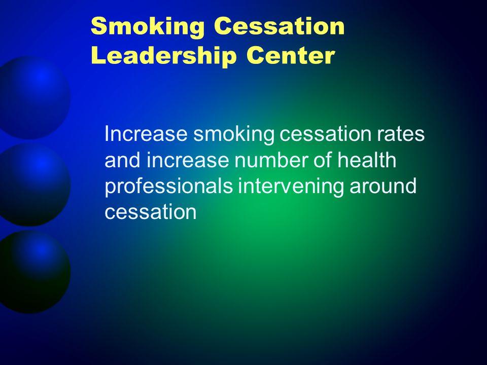 Smoking Cessation Leadership Center Increase smoking cessation rates and increase number of health professionals intervening around cessation