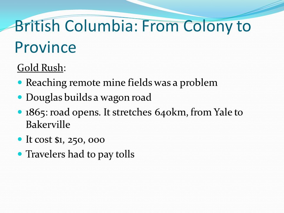 British Columbia: From Colony to Province Gold Rush: Reaching remote mine fields was a problem Douglas builds a wagon road 1865: road opens. It stretc