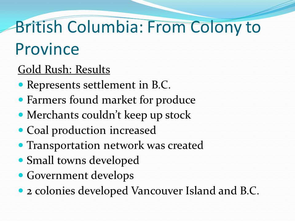 British Columbia: From Colony to Province Gold Rush: Results Represents settlement in B.C. Farmers found market for produce Merchants couldnt keep up