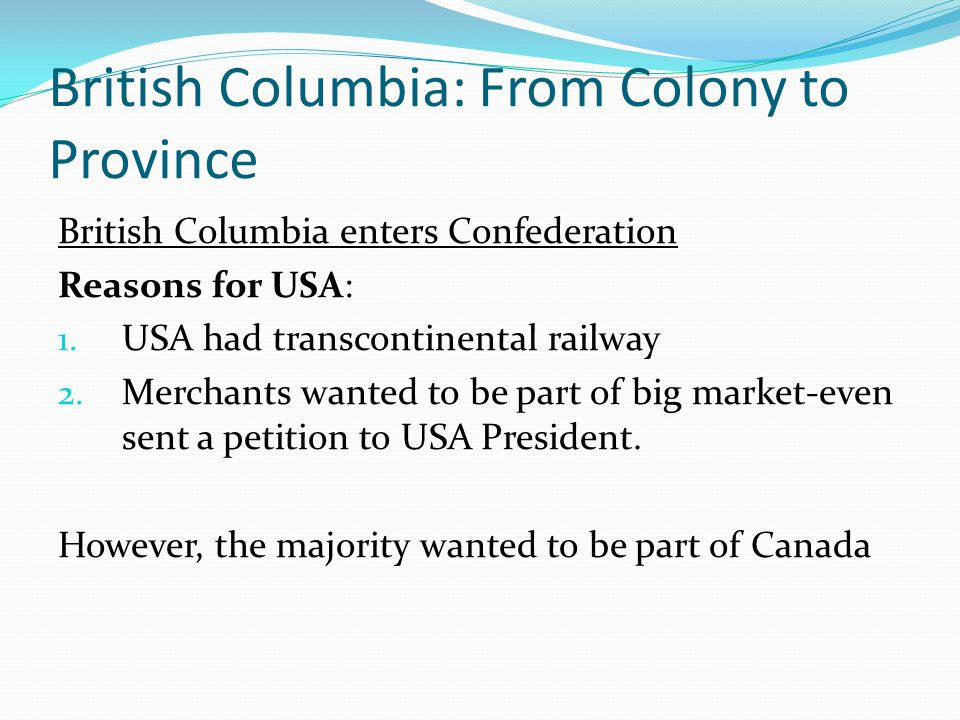 British Columbia: From Colony to Province British Columbia enters Confederation Reasons for USA: 1. USA had transcontinental railway 2. Merchants want