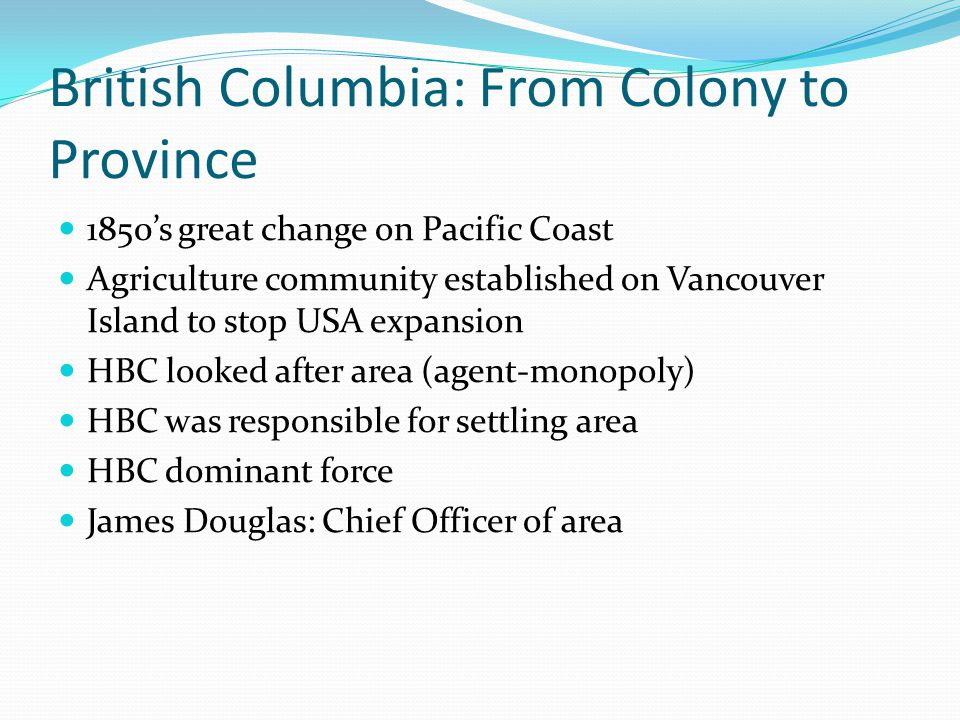 British Columbia: From Colony to Province 1850s great change on Pacific Coast Agriculture community established on Vancouver Island to stop USA expans