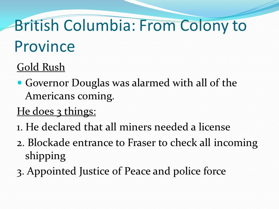 British Columbia: From Colony to Province Gold Rush Governor Douglas was alarmed with all of the Americans coming. He does 3 things: 1. He declared th