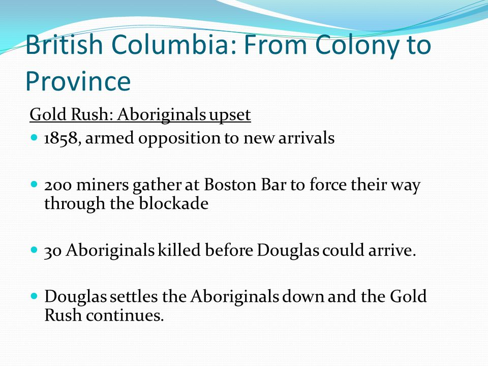 British Columbia: From Colony to Province Gold Rush: Aboriginals upset 1858, armed opposition to new arrivals 200 miners gather at Boston Bar to force
