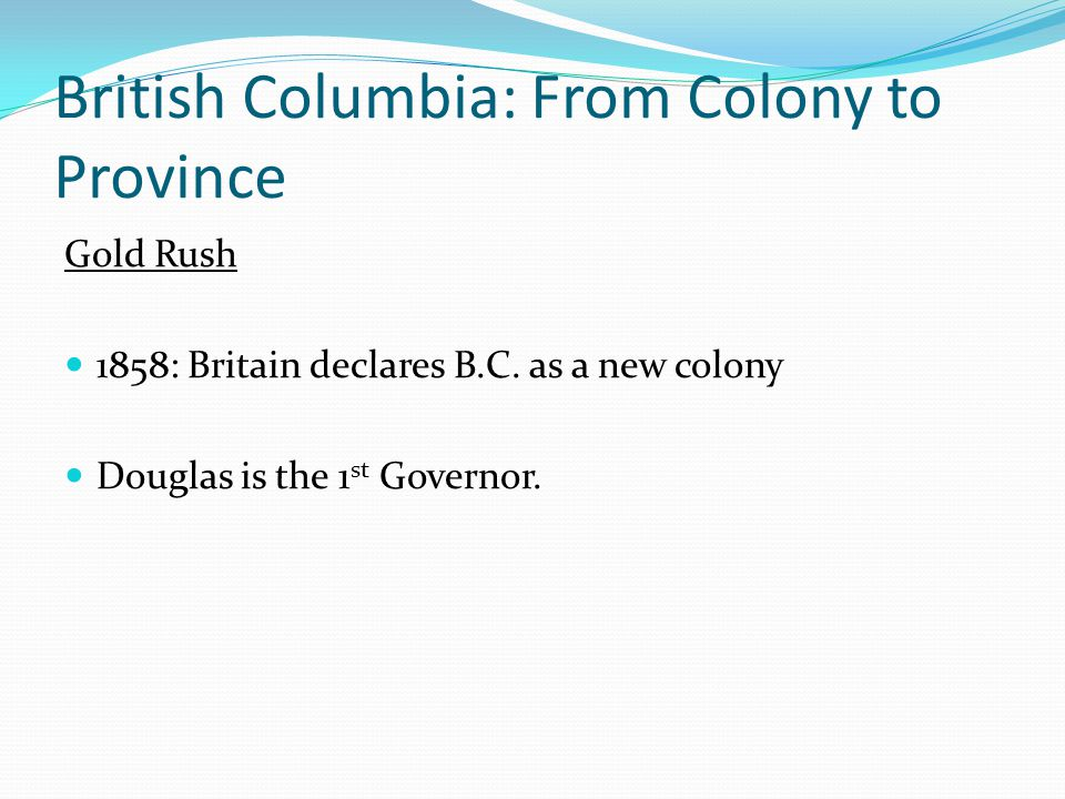 British Columbia: From Colony to Province Gold Rush Moves further North Miners collect $200 a day in gold The majority of the gold had to be separated from gravel by sluicing.