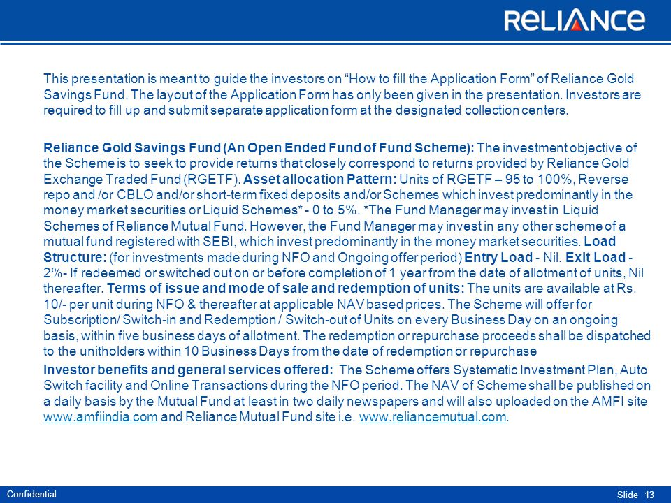 Confidential Slide This presentation is meant to guide the investors on How to fill the Application Form of Reliance Gold Savings Fund.