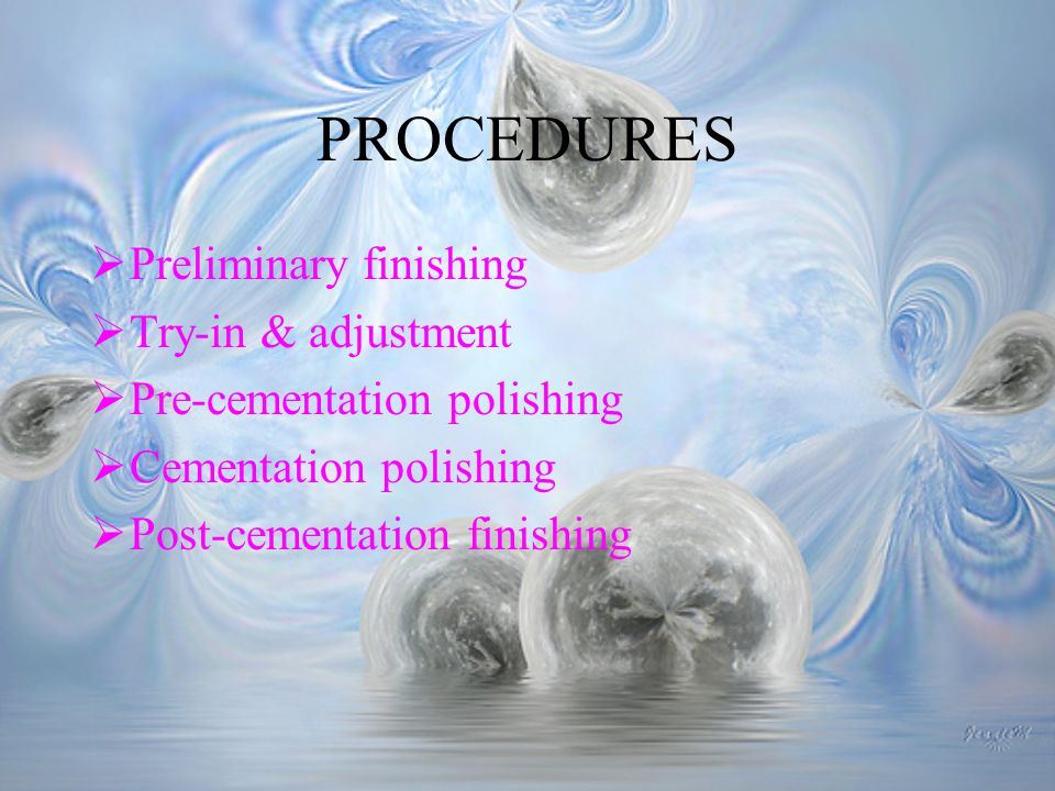 PROCEDURES Preliminary finishing Try-in & adjustment Pre-cementation polishing Cementation polishing Post-cementation finishing