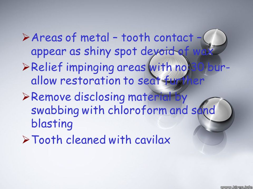 Areas of metal – tooth contact – appear as shiny spot devoid of wax Relief impinging areas with no:30 bur- allow restoration to seat further Remove di