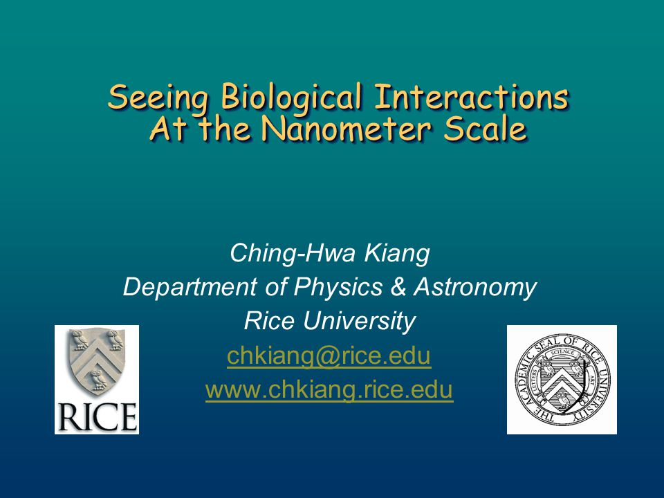 Seeing Biological Interactions At the Nanometer Scale Ching-Hwa Kiang Department of Physics & Astronomy Rice University chkiang@rice.edu www.chkiang.r