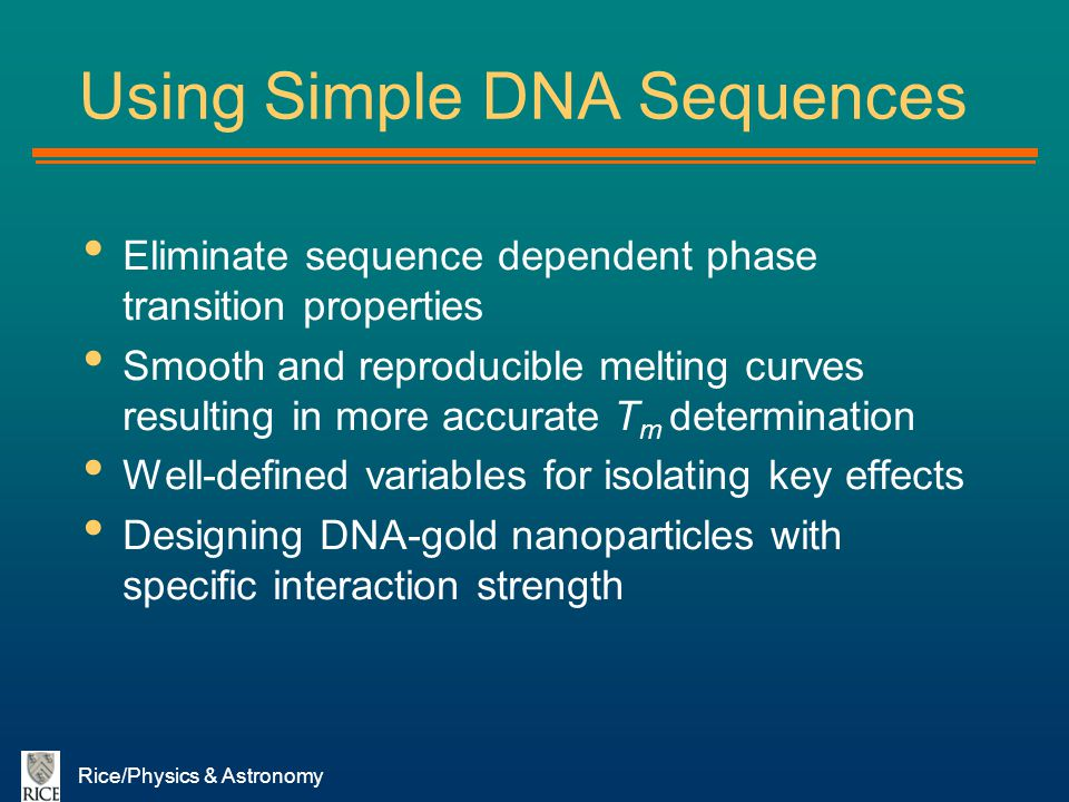 Rice/Physics & Astronomy Using Simple DNA Sequences Eliminate sequence dependent phase transition properties Smooth and reproducible melting curves re