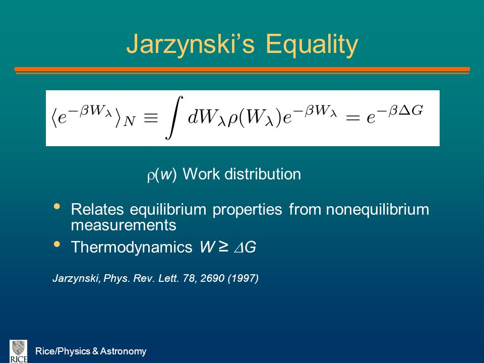 Rice/Physics & Astronomy Jarzynskis Equality Relates equilibrium properties from nonequilibrium measurements Thermodynamics W G Jarzynski, Phys. Rev.