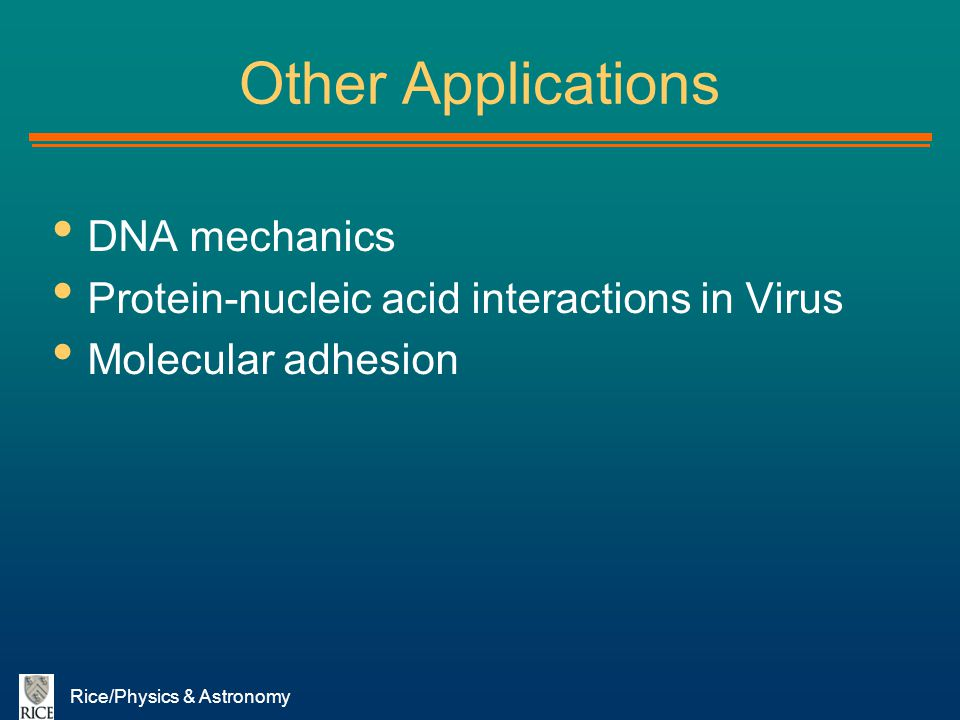 Rice/Physics & Astronomy Other Applications DNA mechanics Protein-nucleic acid interactions in Virus Molecular adhesion