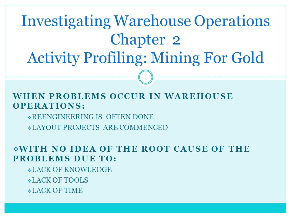 WHEN PROBLEMS OCCUR IN WAREHOUSE OPERATIONS: REENGINEERING IS OFTEN DONE LAYOUT PROJECTS ARE COMMENCED WITH NO IDEA OF THE ROOT CAUSE OF THE PROBLEMS