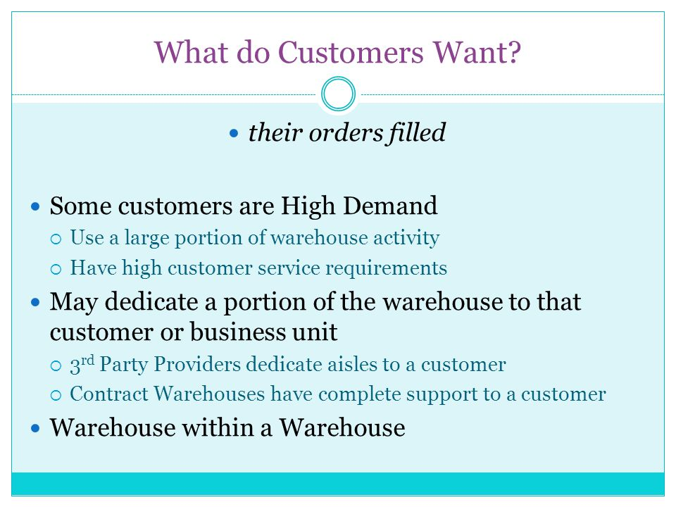 What do Customers Want? their orders filled Some customers are High Demand Use a large portion of warehouse activity Have high customer service requir