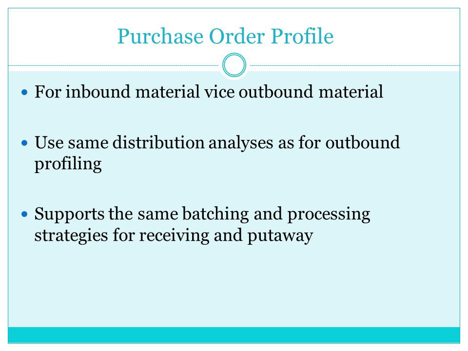 Purchase Order Profile For inbound material vice outbound material Use same distribution analyses as for outbound profiling Supports the same batching