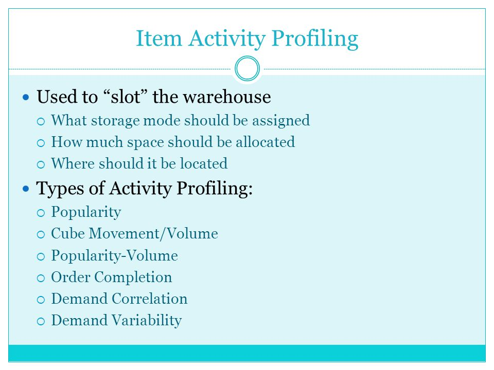 Item Activity Profiling Used to slot the warehouse What storage mode should be assigned How much space should be allocated Where should it be located