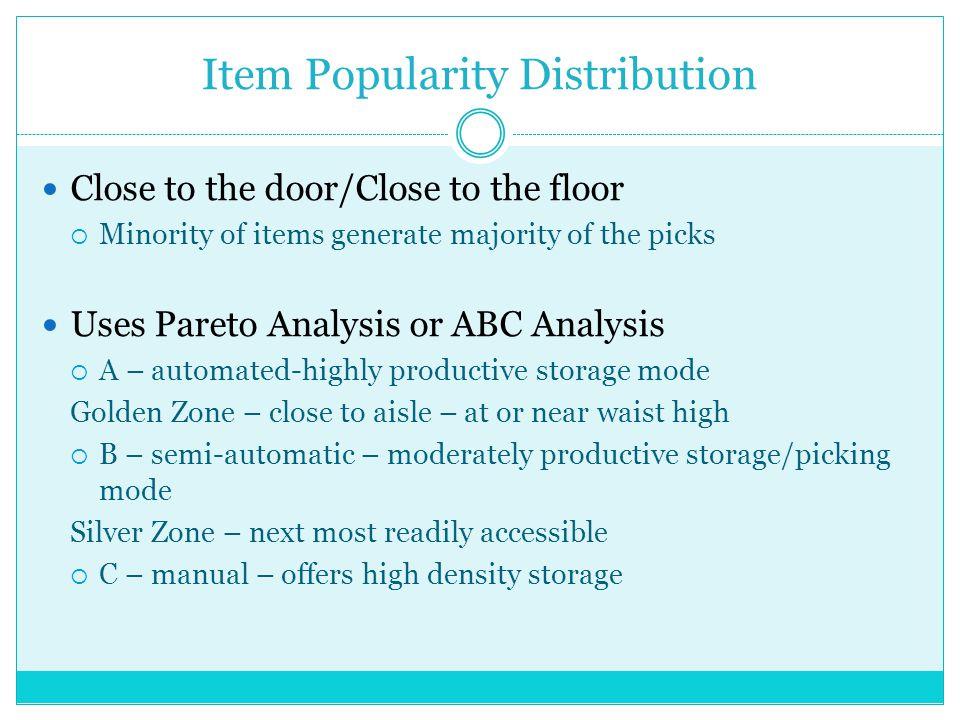 Item Popularity Distribution Close to the door/Close to the floor Minority of items generate majority of the picks Uses Pareto Analysis or ABC Analysi