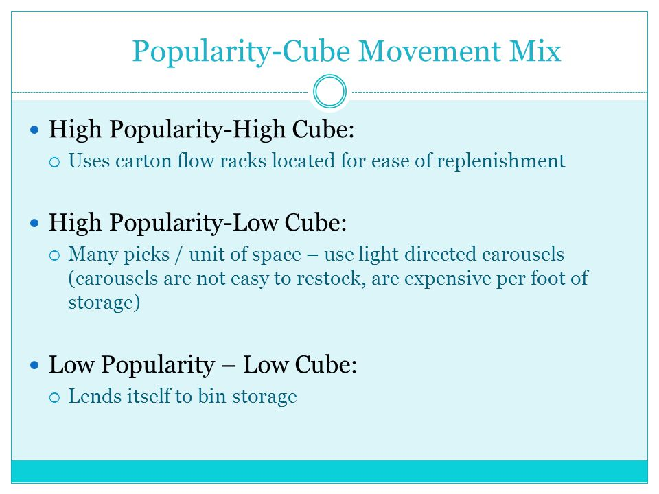 Popularity-Cube Movement Mix High Popularity-High Cube: Uses carton flow racks located for ease of replenishment High Popularity-Low Cube: Many picks