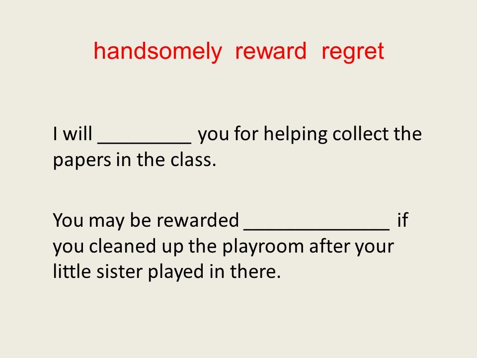handsomely reward regret I will _________ you for helping collect the papers in the class.