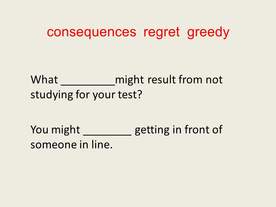 consequences regret greedy What _________might result from not studying for your test.
