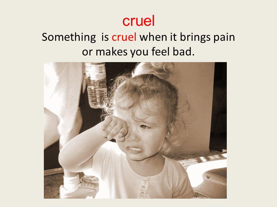 cruel Something is cruel when it brings pain or makes you feel bad.