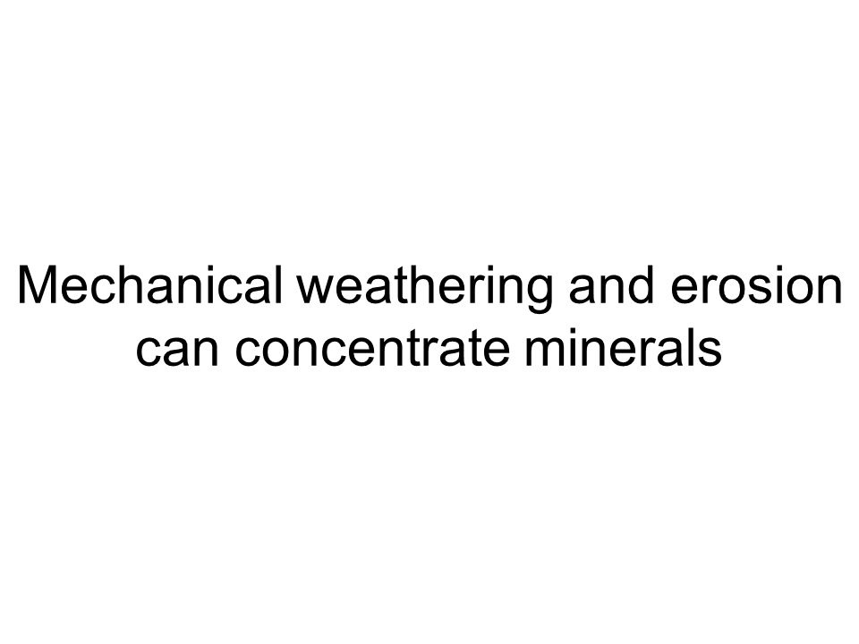 Mechanical weathering and erosion can concentrate minerals