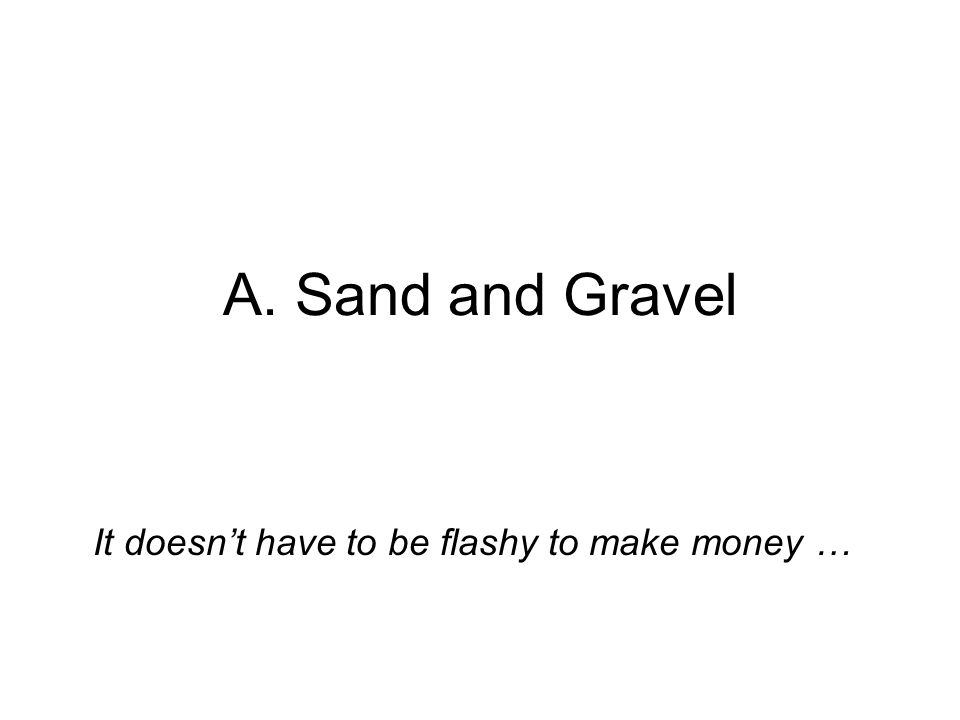 A. Sand and Gravel It doesnt have to be flashy to make money …