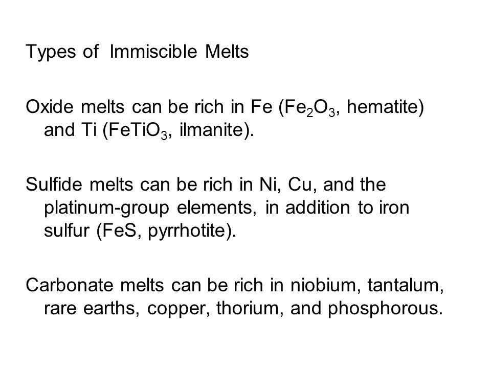Types of Immiscible Melts Oxide melts can be rich in Fe (Fe 2 O 3, hematite) and Ti (FeTiO 3, ilmanite). Sulfide melts can be rich in Ni, Cu, and the